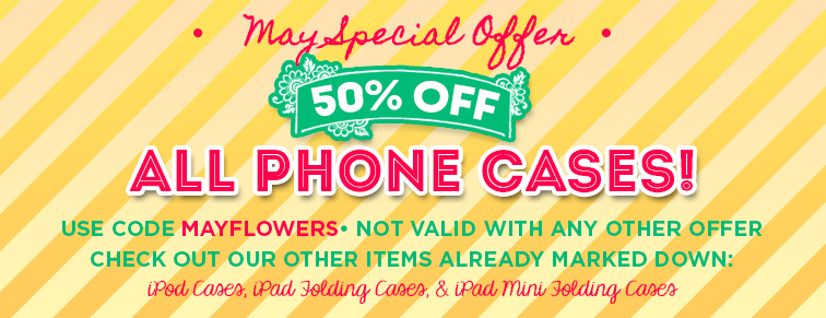 May Special Offer - 50 Percent off all phone cases. Use code MAYFLOWERS. Other items already marked down include iPod Cases, iPad Folding Cases, and iPad MIni Folding Cases